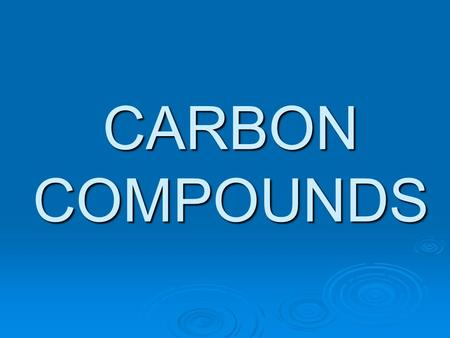 CARBON COMPOUNDS. ORGANIC COMPOUNDS  The compounds of carbon( except the oxides of carbon, carbonates, hydrogen carbonates and carbides) are called organic.