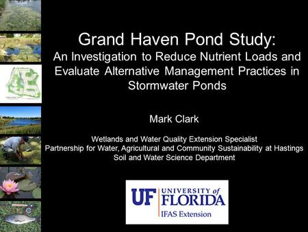 Grand Haven Pond Study: An Investigation to Reduce Nutrient Loads and Evaluate Alternative Management Practices in Stormwater Ponds Mark Clark Wetlands.