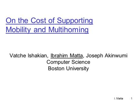 I. Matta1 On the Cost of Supporting Mobility and Multihoming Vatche Ishakian, Ibrahim Matta, Joseph Akinwumi Computer Science Boston University.