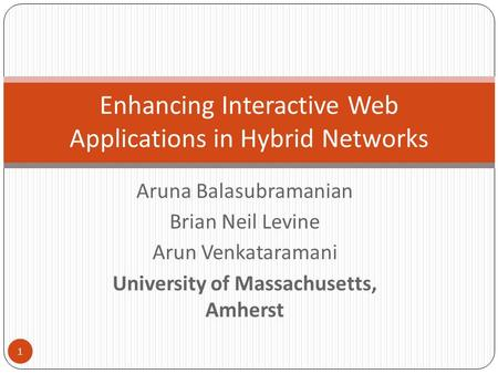 Aruna Balasubramanian Brian Neil Levine Arun Venkataramani University of Massachusetts, Amherst Enhancing Interactive Web Applications in Hybrid Networks.