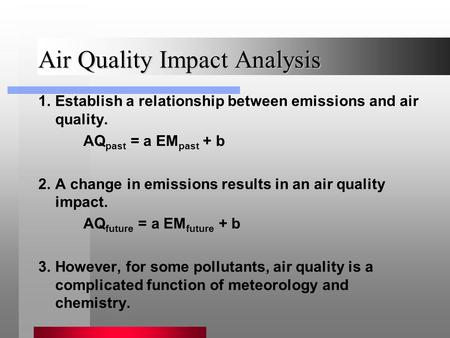 Air Quality Impact Analysis 1.Establish a relationship between emissions and air quality. AQ past = a EM past + b 2.A change in emissions results in an.