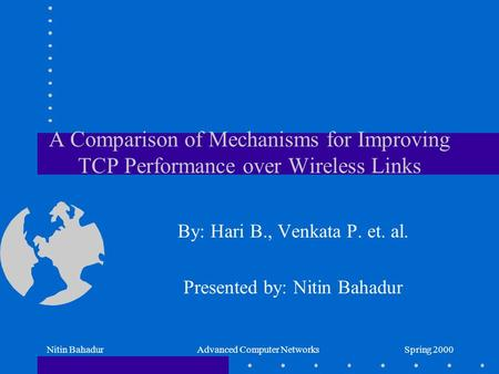 Spring 2000Nitin BahadurAdvanced Computer Networks A Comparison of Mechanisms for Improving TCP Performance over Wireless Links By: Hari B., Venkata P.