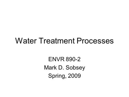 Water Treatment Processes ENVR 890-2 Mark D. Sobsey Spring, 2009.