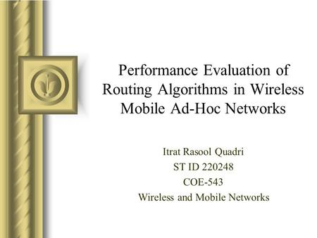 Performance Evaluation of Routing Algorithms in Wireless Mobile Ad-Hoc Networks Itrat Rasool Quadri ST ID 220248 COE-543 Wireless and Mobile Networks.