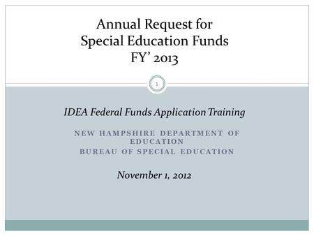 NEW HAMPSHIRE DEPARTMENT OF EDUCATION BUREAU OF SPECIAL EDUCATION Annual Request for Special Education Funds FY' 2013 IDEA Federal Funds Application Training.