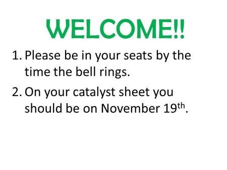 WELCOME!! 1.Please be in your seats by the time the bell rings. 2.On your catalyst sheet you should be on November 19 th.