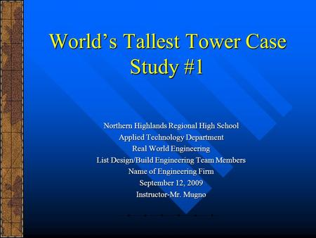 World's Tallest Tower Case Study #1 Northern Highlands Regional High School Applied Technology Department Real World Engineering List Design/Build Engineering.
