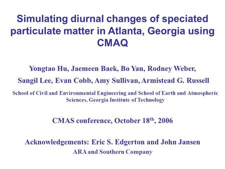 Simulating diurnal changes of speciated particulate matter in Atlanta, Georgia using CMAQ Yongtao Hu, Jaemeen Baek, Bo Yan, Rodney Weber, Sangil Lee, Evan.