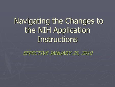 Navigating the Changes to the NIH Application Instructions Navigating the Changes to the NIH Application Instructions EFFECTIVE JANUARY 25, 2010.