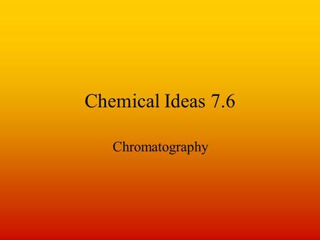 Chemical Ideas 7.6 Chromatography. The general principle. Use – to separate and identify components of mixtures. Several different types - paper, thin.