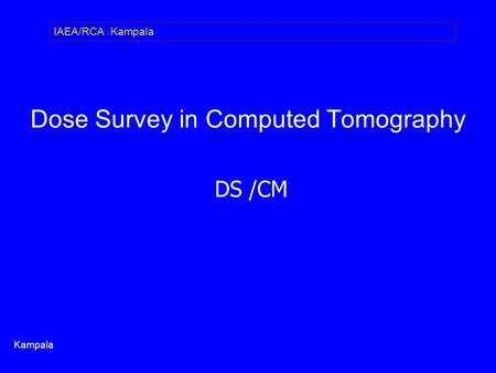 Dose Survey in Computed Tomography DS /CM Kampala IAEA/RCA Kampala.