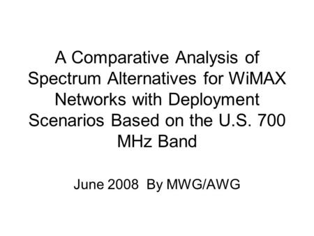 A Comparative Analysis of Spectrum Alternatives for WiMAX Networks with Deployment Scenarios Based on the U.S. 700 MHz Band June 2008 By MWG/AWG.