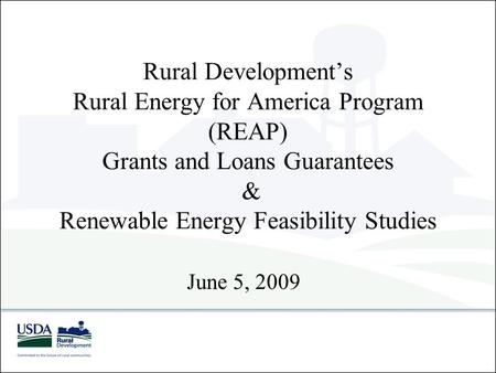 Rural Development's Rural Energy for America Program (REAP) Grants and Loans Guarantees & Renewable Energy Feasibility Studies June 5, 2009.