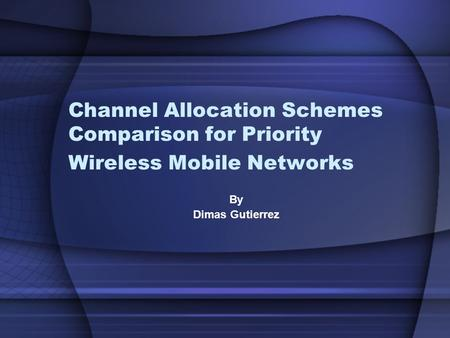 Channel Allocation Schemes Comparison for Priority Wireless Mobile Networks By Dimas Gutierrez.