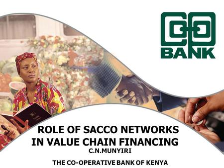 ROLE OF SACCO NETWORKS IN VALUE CHAIN FINANCING C.N.MUNYIRI THE CO-OPERATIVE BANK OF KENYA.