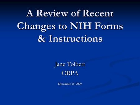 A Review of Recent Changes to NIH Forms & Instructions Jane Tolbert ORPA December 15, 2009.