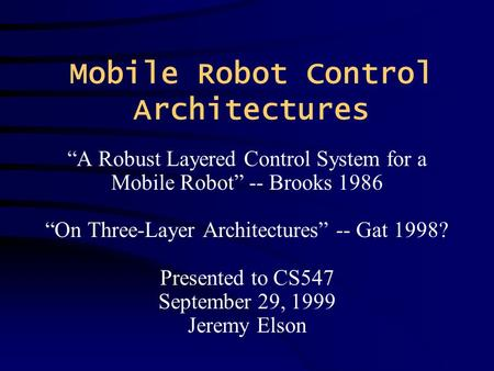 "Mobile Robot Control Architectures ""A Robust Layered Control System for a Mobile Robot"" -- Brooks 1986 ""On Three-Layer Architectures"" -- Gat 1998? Presented."