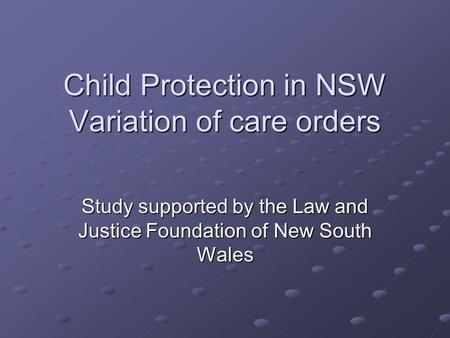 Child Protection in NSW Variation of care orders Study supported by the Law and Justice Foundation of New South Wales.