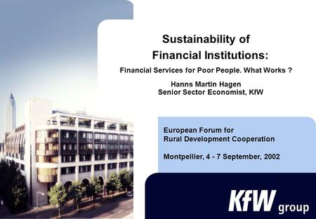 Sustainability of Financial Institutions: Financial Services for Poor People. What Works ? Hanns Martin Hagen Senior Sector Economist, KfW European Forum.