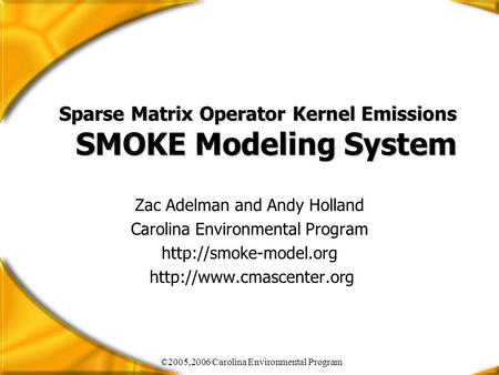 ©2005,2006 Carolina Environmental Program Sparse Matrix Operator Kernel Emissions SMOKE Modeling System Zac Adelman and Andy Holland Carolina Environmental.