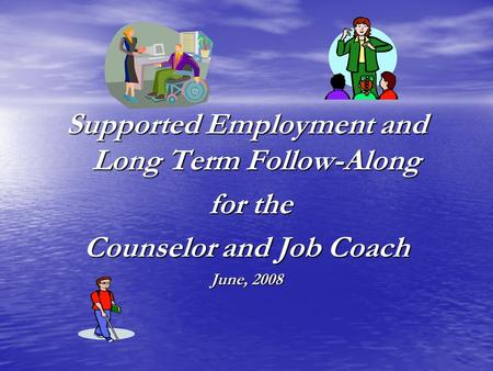 Supported Employment and Long Term Follow-Along for the for the Counselor and Job Coach June, 2008.