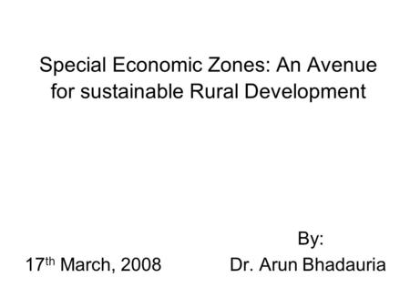 Special Economic Zones: An Avenue for sustainable Rural Development By: 17 th March, 2008Dr. Arun Bhadauria.