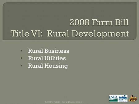 Rural Business Rural Utilities Rural Housing 2008 Farm Bill – Rural Development.
