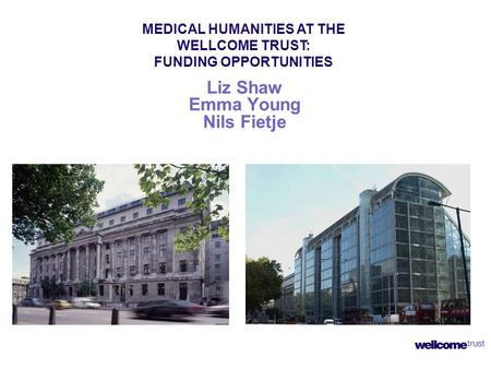 Liz Shaw Emma Young Nils Fietje MEDICAL HUMANITIES AT THE WELLCOME TRUST: FUNDING OPPORTUNITIES.