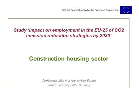 With the financial support of the European Commission Study 'Impact on employment in the EU-25 of CO2 emission reduction strategies by 2030' Construction-housing.