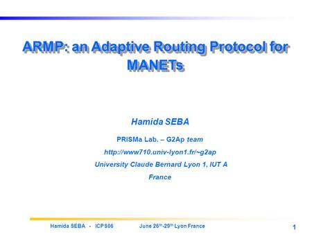 Hamida SEBA - ICPS06 June 26 th -29 th Lyon France 1 ARMP: an Adaptive Routing Protocol for MANETs Hamida SEBA PRISMa Lab. – G2Ap team
