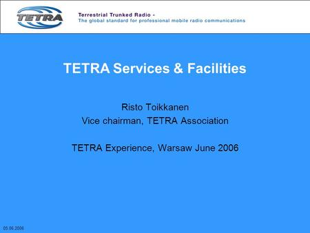 TETRA Services & Facilities Risto Toikkanen Vice chairman, TETRA Association TETRA Experience, Warsaw June 2006 05.06.2006.
