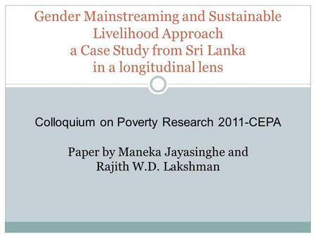 Gender Mainstreaming and Sustainable Livelihood Approach a Case Study from Sri Lanka in a longitudinal lens Colloquium on Poverty Research 2011-CEPA Paper.