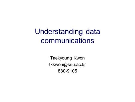 Understanding data communications Taekyoung Kwon 880-9105.