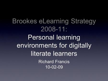 Brookes eLearning Strategy 2008-11: Personal learning environments for digitally literate learners Richard Francis 10-02-09.
