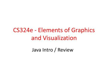 CS324e - Elements of Graphics and Visualization Java Intro / Review.