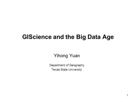 1 GIScience and the Big Data Age Yihong Yuan Department of Geography Texas State University.