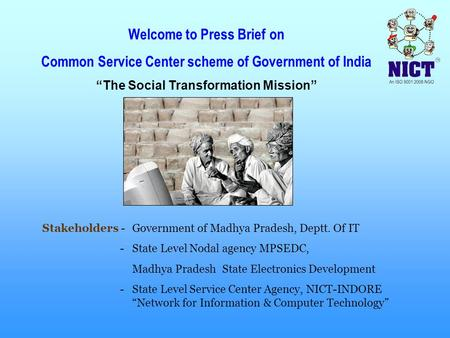 "Welcome to Press Brief on Common Service Center scheme of Government of India ""The Social Transformation Mission"" Stakeholders -Government of Madhya Pradesh,"