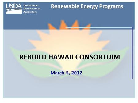 United States Department of Agriculture Renewable Energy Programs REBUILD HAWAII CONSORTUIM March 5, 2012.