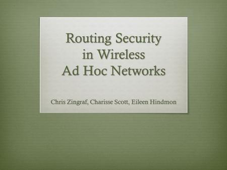 Routing Security in Wireless Ad Hoc Networks Chris Zingraf, Charisse Scott, Eileen Hindmon.