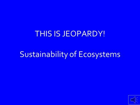 THIS IS JEOPARDY! Sustainability of Ecosystems Global Warming Food Chains & Webs Biogeo- Cycles Biodiversity & Abiotic Factors Biomagnification & Population.