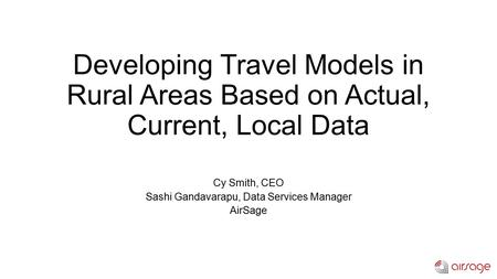 Developing Travel Models in Rural Areas Based on Actual, Current, Local Data Cy Smith, CEO Sashi Gandavarapu, Data Services Manager AirSage.