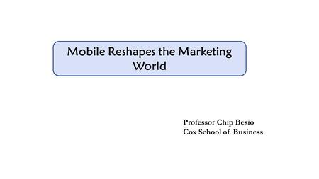 Mobile Reshapes the Marketing World Professor Chip Besio Cox School of Business.