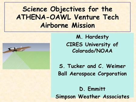 Science Objectives for the ATHENA-OAWL Venture Tech Airborne Mission M. Hardesty CIRES University of Colorado/NOAA S. Tucker and C. Weimer Ball Aerospace.