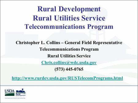 Rural Development Rural Utilities Service Telecommunications Program Christopher L. Collins – General Field Representative Telecommunications Program Rural.