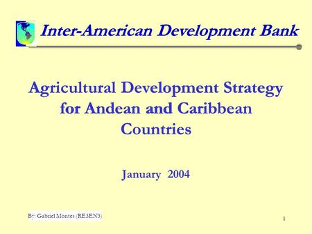 1 Agricultural Development Strategy for Andean and Caribbean Countries January 2004 Inter-American Development Bank By: Gabriel Montes (RE3EN3) Inter-American.