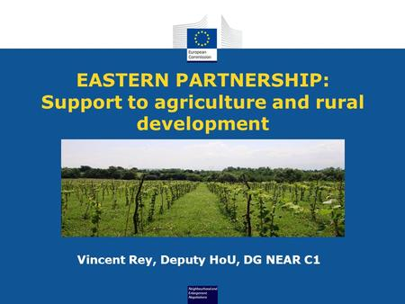 EASTERN PARTNERSHIP: Support to agriculture and rural development Vincent Rey, Deputy HoU, DG NEAR C1.