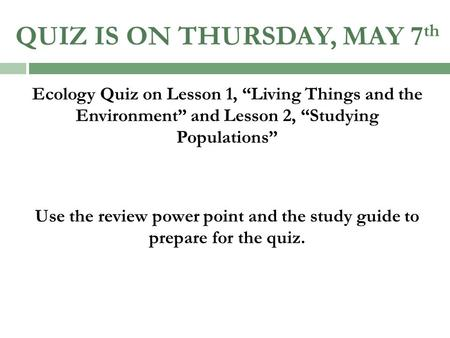 "QUIZ IS ON THURSDAY, MAY 7 th Ecology Quiz on Lesson 1, ""Living Things and the Environment"" and Lesson 2, ""Studying Populations"" Use the review power point."