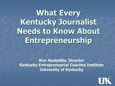 What Every Kentucky Journalist Needs to Know About Entrepreneurship Ron Hustedde, Director Kentucky Entrepreneurial Coaches Institute University of Kentucky.