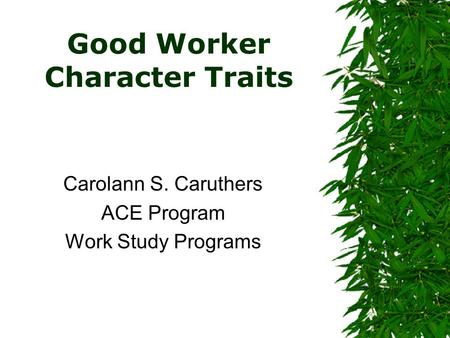 Good Worker Character Traits Carolann S. Caruthers ACE Program Work Study Programs.