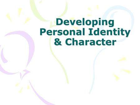 Developing Personal Identity & Character. Your Personal Identity Personal Identity – your sense of yourself as a unique individual. Your personal identity.